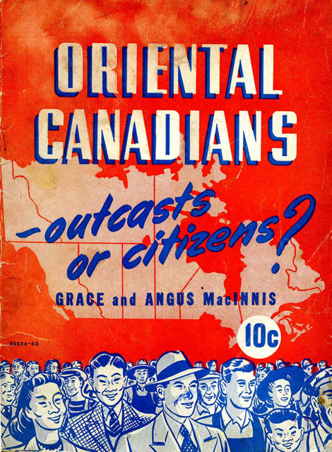 MacInnis, Grace and Angus MacInnis. Oriental Canadians, Outcasts or Citizens? book cover.  Vancouver: Federationist Publishing Co., 1943. Simon Fraser University Library. Web. 16 July 2015.